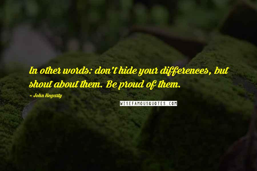 John Hegarty quotes: In other words: don't hide your differences, but shout about them. Be proud of them.