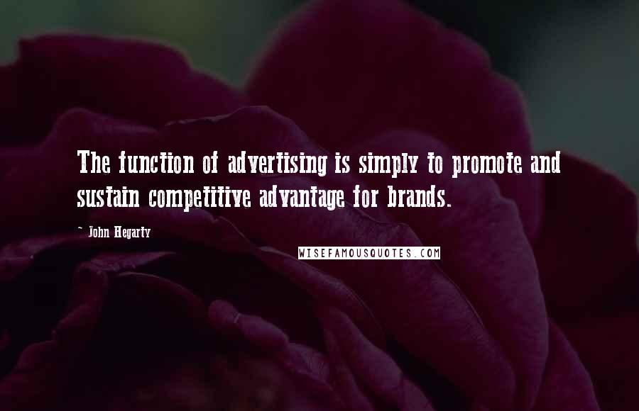 John Hegarty quotes: The function of advertising is simply to promote and sustain competitive advantage for brands.