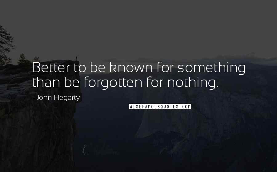 John Hegarty quotes: Better to be known for something than be forgotten for nothing.