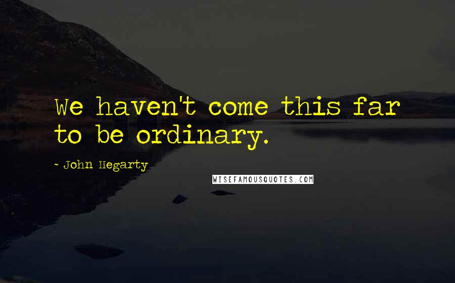 John Hegarty quotes: We haven't come this far to be ordinary.