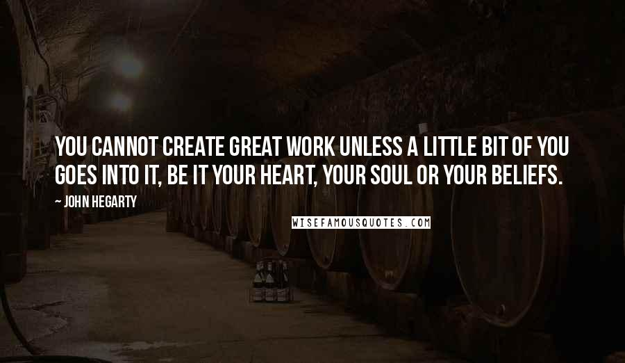 John Hegarty quotes: You cannot create great work unless a little bit of you goes into it, be it your heart, your soul or your beliefs.