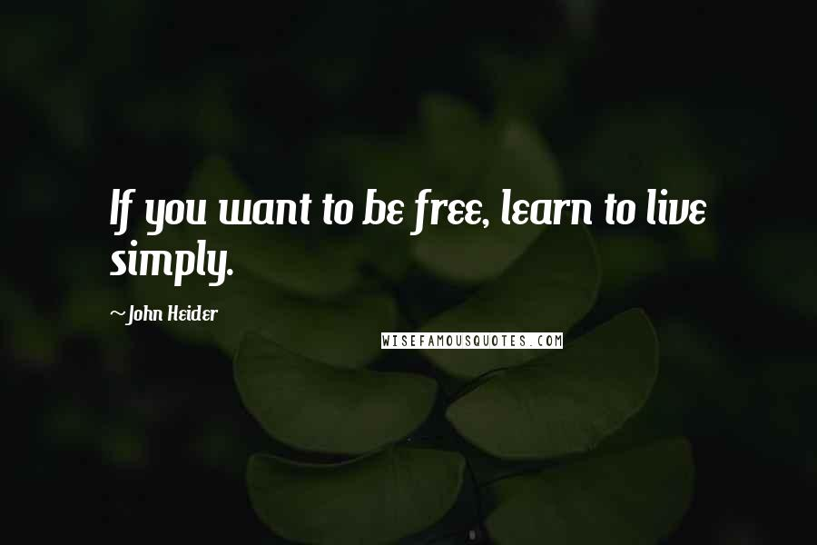 John Heider quotes: If you want to be free, learn to live simply.