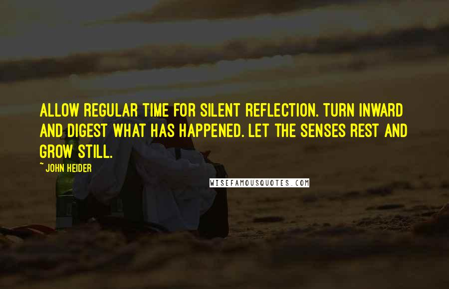 John Heider quotes: Allow regular time for silent reflection. Turn inward and digest what has happened. Let the senses rest and grow still.