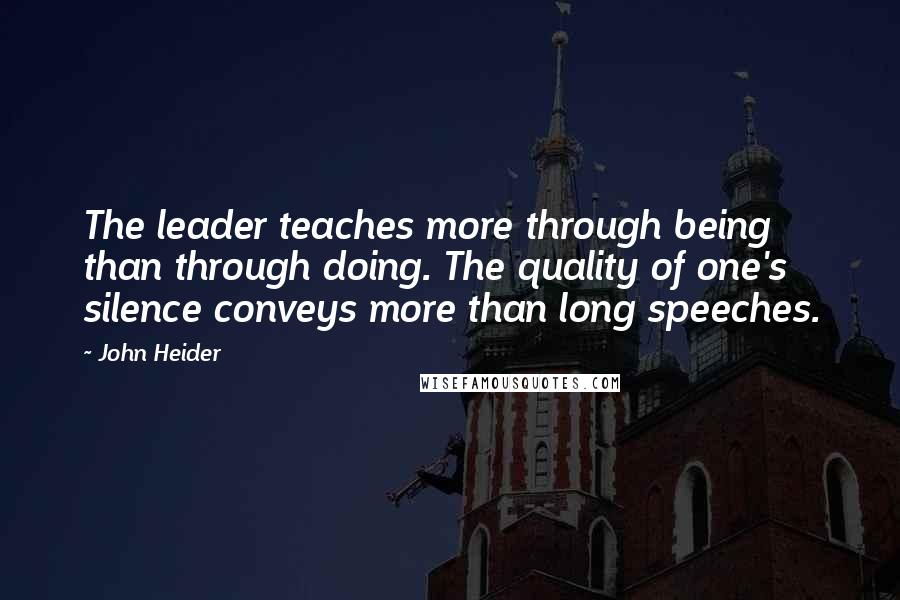 John Heider quotes: The leader teaches more through being than through doing. The quality of one's silence conveys more than long speeches.