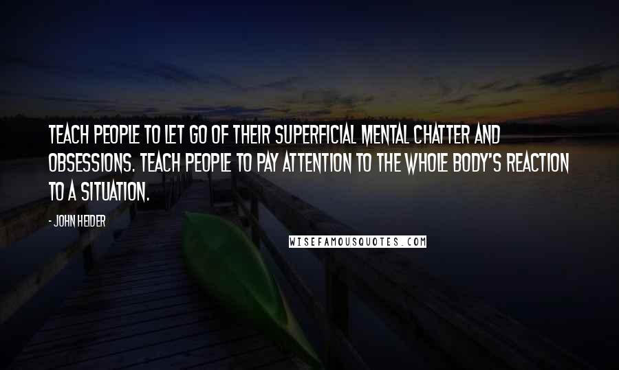 John Heider quotes: Teach people to let go of their superficial mental chatter and obsessions. Teach people to pay attention to the whole body's reaction to a situation.