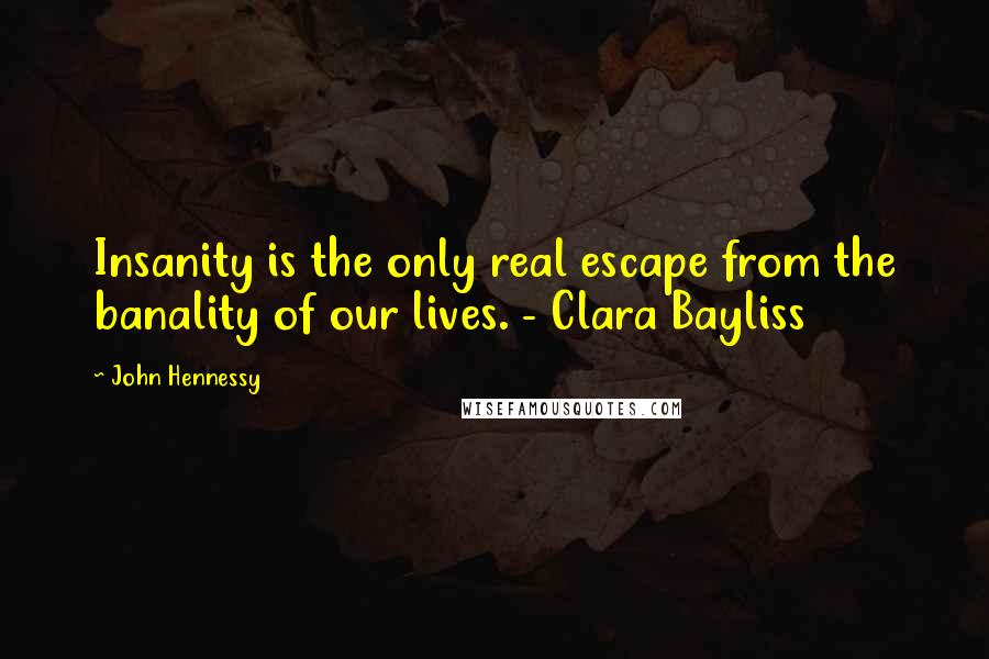 John Hennessy quotes: Insanity is the only real escape from the banality of our lives. - Clara Bayliss