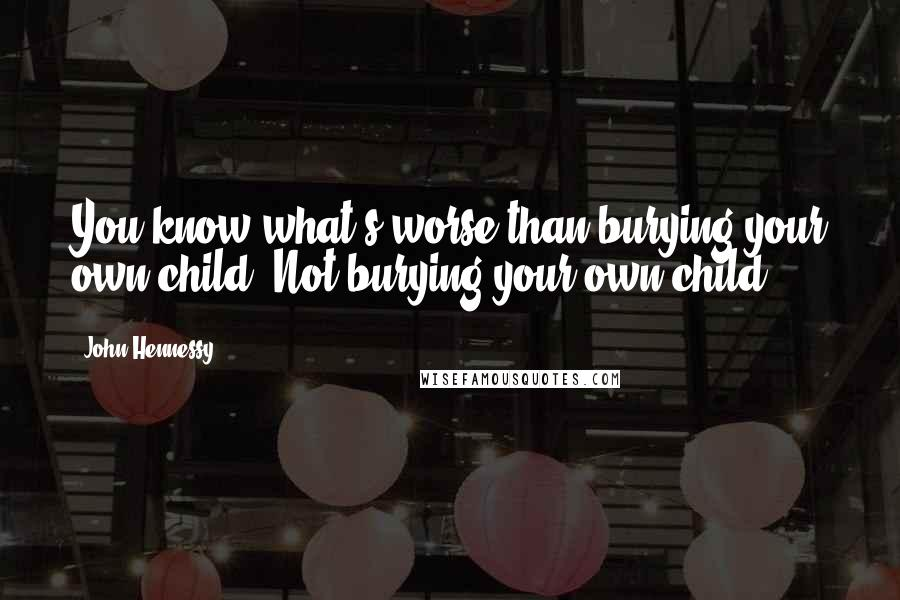 John Hennessy quotes: You know what's worse than burying your own child? Not burying your own child.