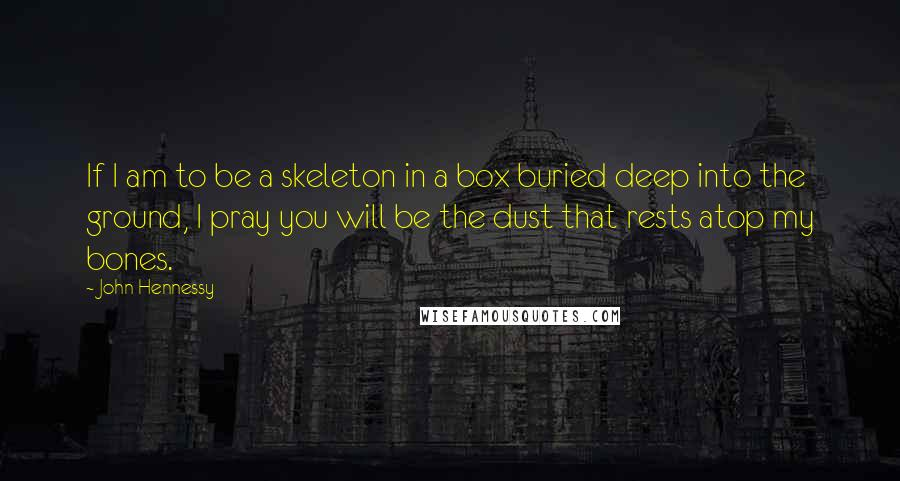John Hennessy quotes: If I am to be a skeleton in a box buried deep into the ground, I pray you will be the dust that rests atop my bones.