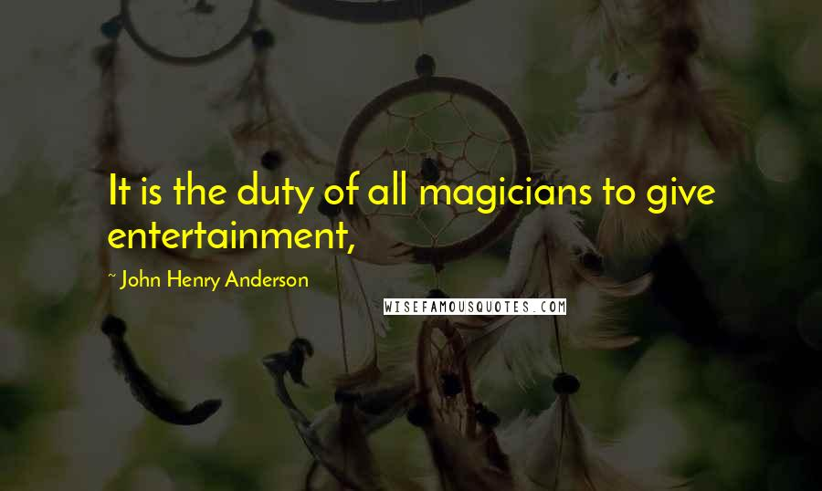 John Henry Anderson quotes: It is the duty of all magicians to give entertainment,