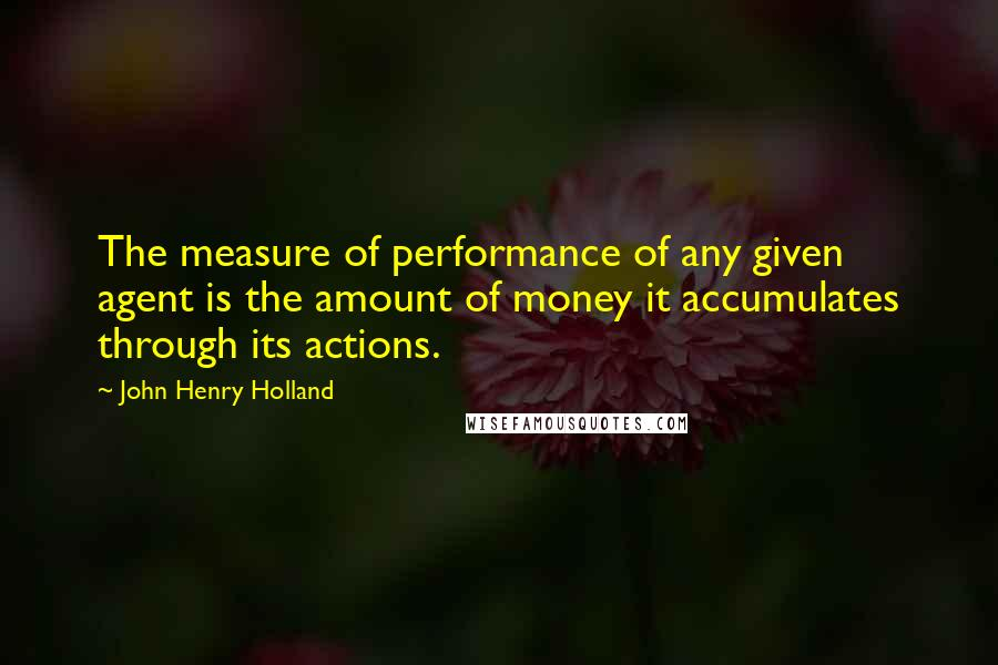 John Henry Holland quotes: The measure of performance of any given agent is the amount of money it accumulates through its actions.