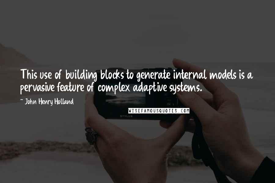 John Henry Holland quotes: This use of building blocks to generate internal models is a pervasive feature of complex adaptive systems.