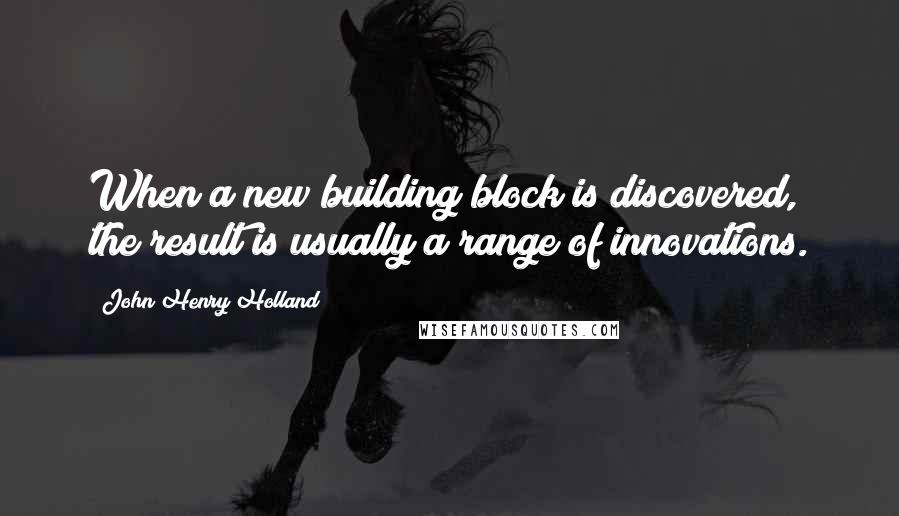 John Henry Holland quotes: When a new building block is discovered, the result is usually a range of innovations.