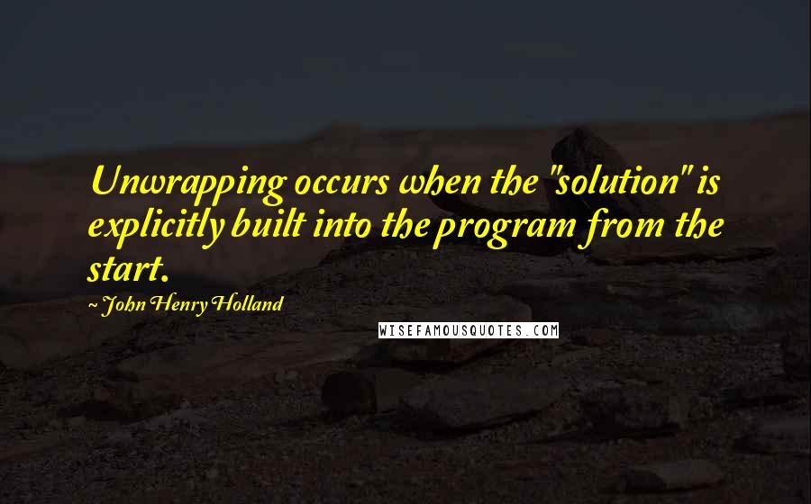 "John Henry Holland quotes: Unwrapping occurs when the ""solution"" is explicitly built into the program from the start."