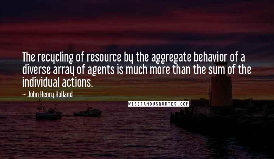 John Henry Holland quotes: The recycling of resource by the aggregate behavior of a diverse array of agents is much more than the sum of the individual actions.