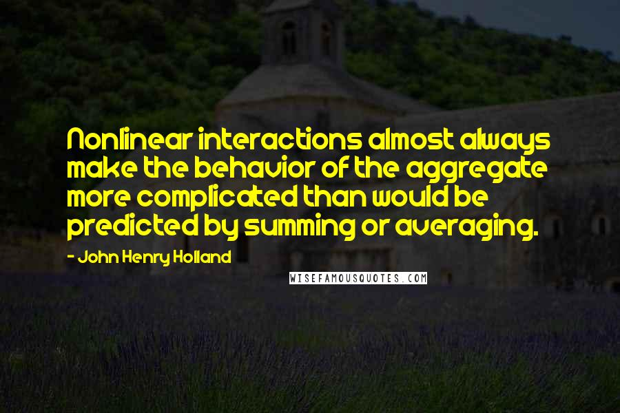 John Henry Holland quotes: Nonlinear interactions almost always make the behavior of the aggregate more complicated than would be predicted by summing or averaging.