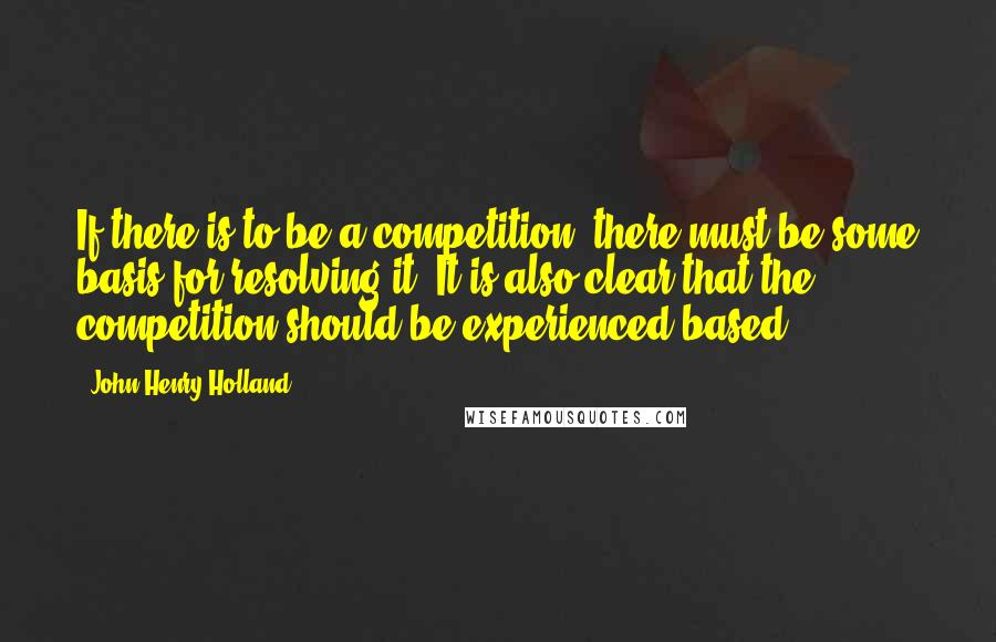 John Henry Holland quotes: If there is to be a competition, there must be some basis for resolving it. It is also clear that the competition should be experienced based.