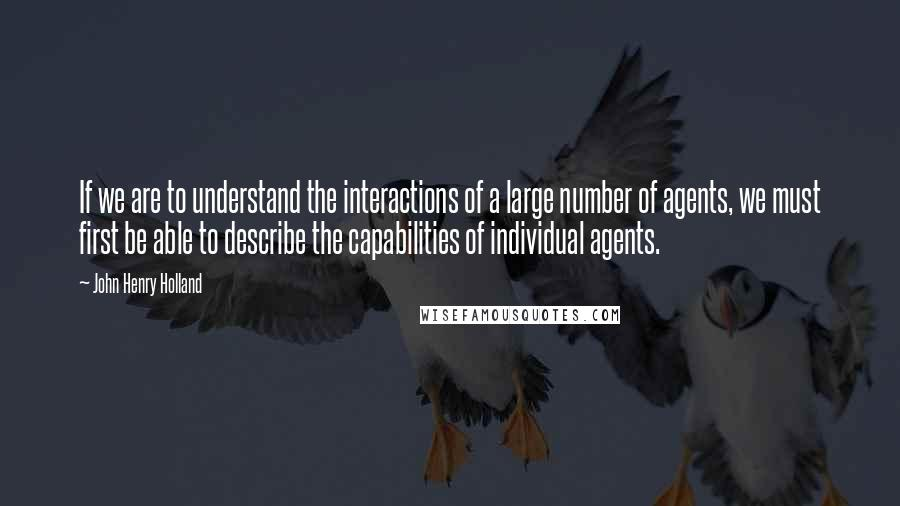 John Henry Holland quotes: If we are to understand the interactions of a large number of agents, we must first be able to describe the capabilities of individual agents.