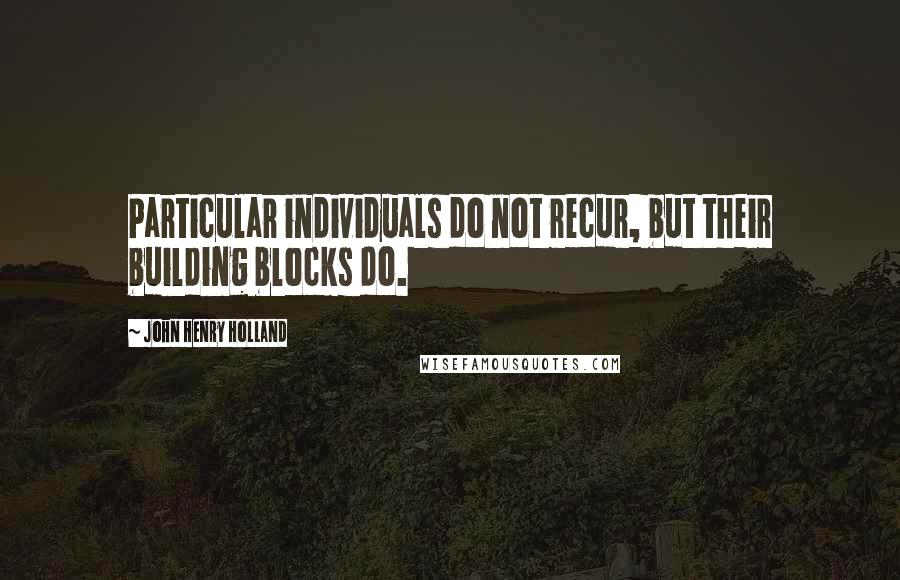 John Henry Holland quotes: Particular individuals do not recur, but their building blocks do.