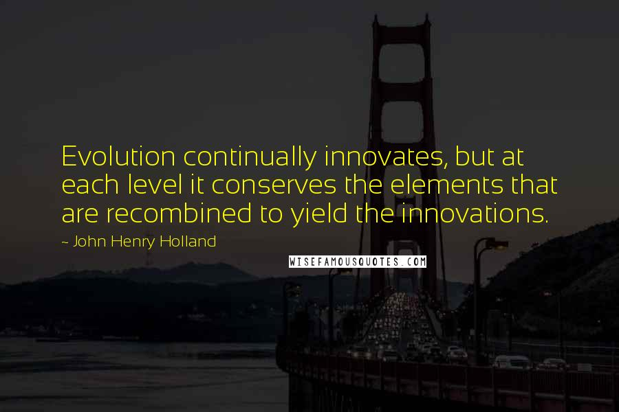 John Henry Holland quotes: Evolution continually innovates, but at each level it conserves the elements that are recombined to yield the innovations.