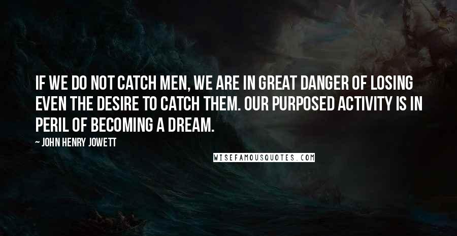 John Henry Jowett quotes: If we do not catch men, we are in great danger of losing even the desire to catch them. Our purposed activity is in peril of becoming a dream.