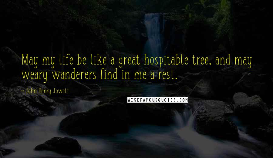 John Henry Jowett quotes: May my life be like a great hospitable tree, and may weary wanderers find in me a rest.