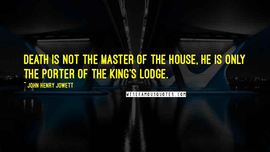 John Henry Jowett quotes: Death is not the master of the house, he is only the porter of the king's lodge.