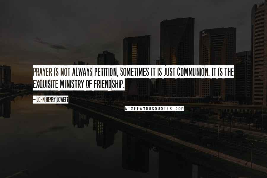 John Henry Jowett quotes: Prayer is not always petition, sometimes it is just communion. It is the exquisite ministry of friendship.