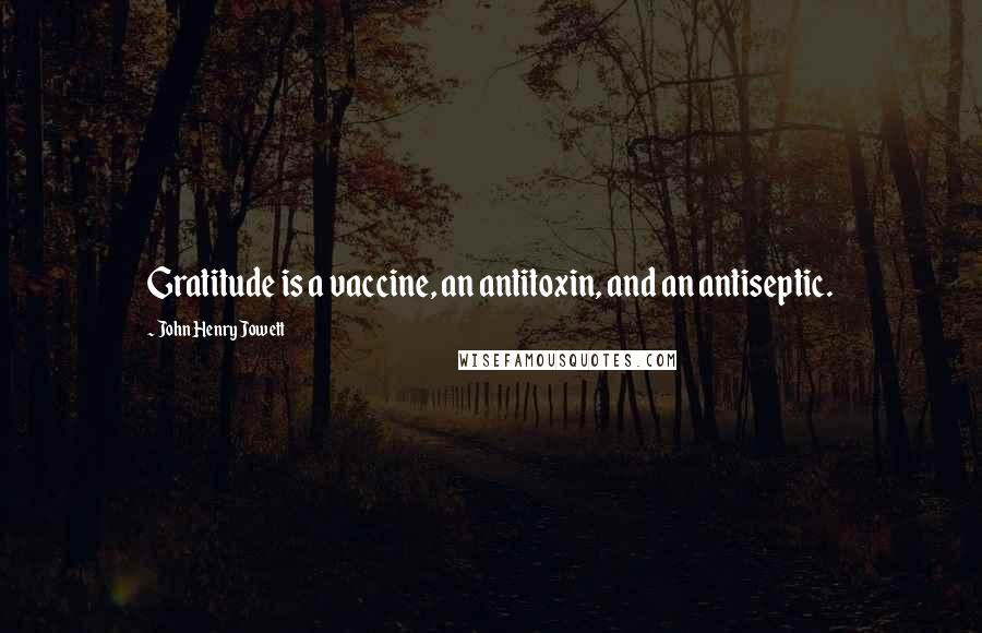 John Henry Jowett quotes: Gratitude is a vaccine, an antitoxin, and an antiseptic.