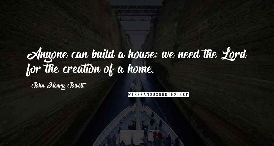 John Henry Jowett quotes: Anyone can build a house: we need the Lord for the creation of a home.