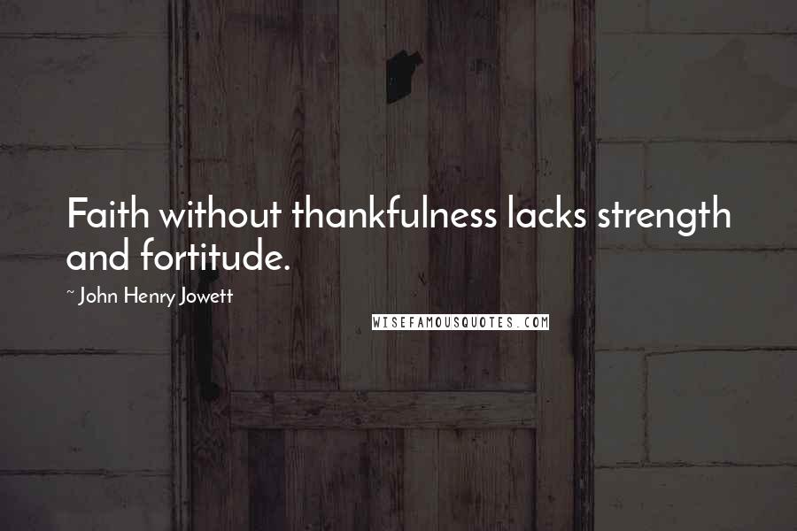 John Henry Jowett quotes: Faith without thankfulness lacks strength and fortitude.