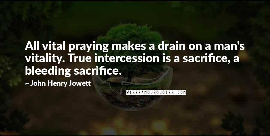 John Henry Jowett quotes: All vital praying makes a drain on a man's vitality. True intercession is a sacrifice, a bleeding sacrifice.