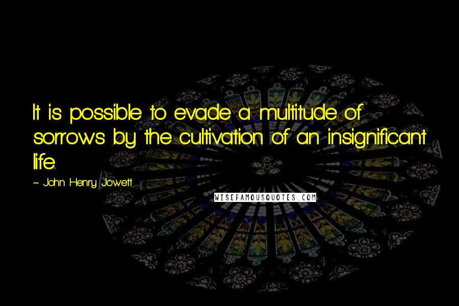 John Henry Jowett quotes: It is possible to evade a multitude of sorrows by the cultivation of an insignificant life.