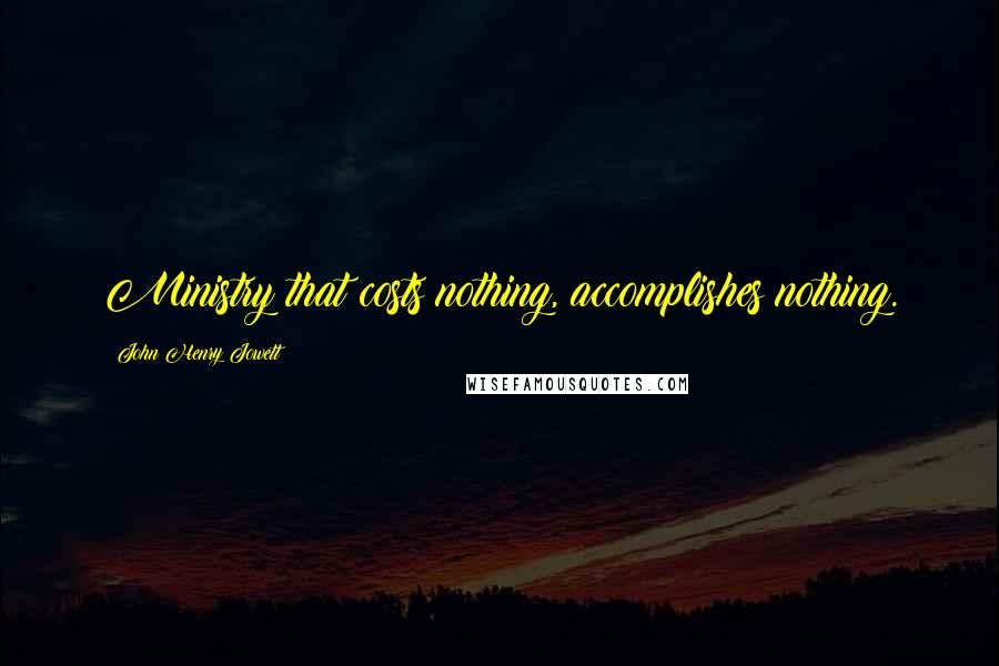 John Henry Jowett quotes: Ministry that costs nothing, accomplishes nothing.