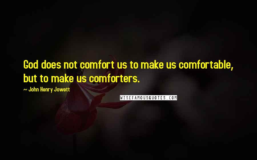 John Henry Jowett quotes: God does not comfort us to make us comfortable, but to make us comforters.