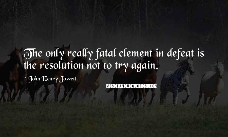 John Henry Jowett quotes: The only really fatal element in defeat is the resolution not to try again.