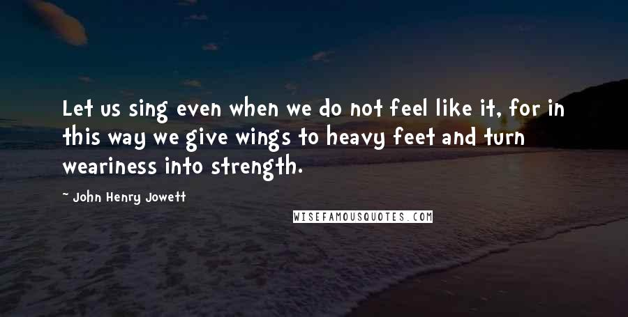 John Henry Jowett quotes: Let us sing even when we do not feel like it, for in this way we give wings to heavy feet and turn weariness into strength.