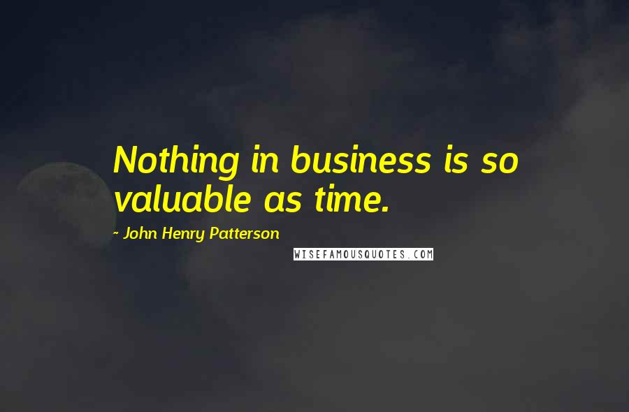 John Henry Patterson quotes: Nothing in business is so valuable as time.