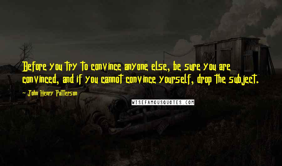 John Henry Patterson quotes: Before you try to convince anyone else, be sure you are convinced, and if you cannot convince yourself, drop the subject.