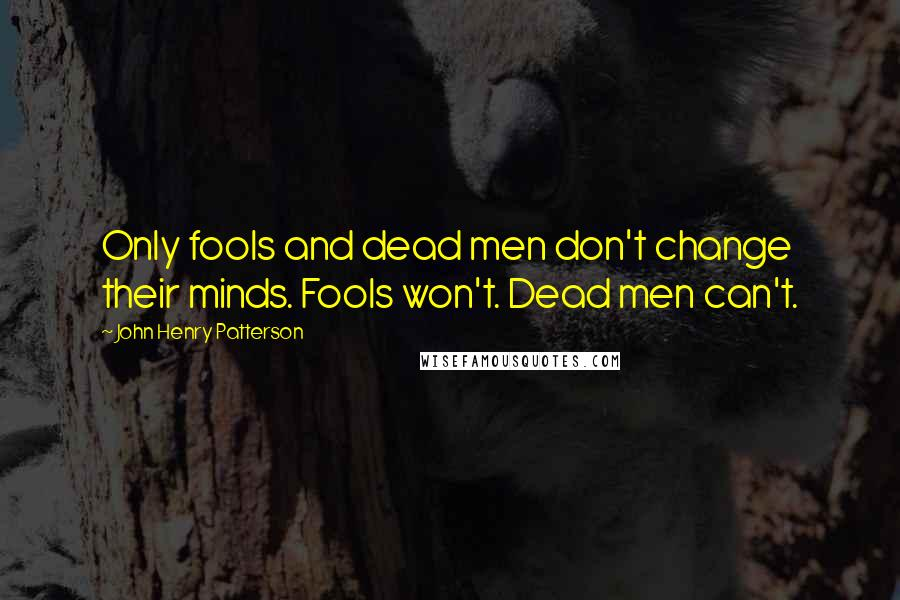 John Henry Patterson quotes: Only fools and dead men don't change their minds. Fools won't. Dead men can't.
