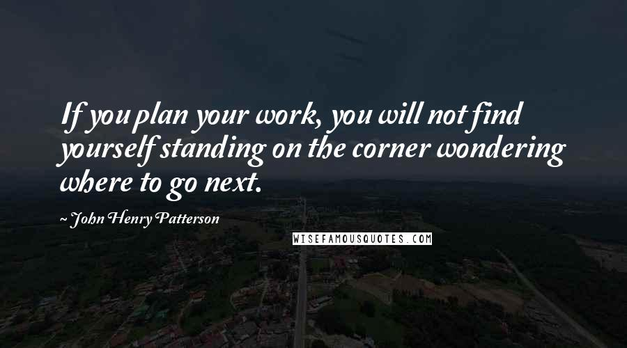 John Henry Patterson quotes: If you plan your work, you will not find yourself standing on the corner wondering where to go next.