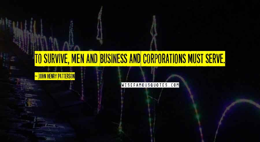 John Henry Patterson quotes: To survive, men and business and corporations must serve.
