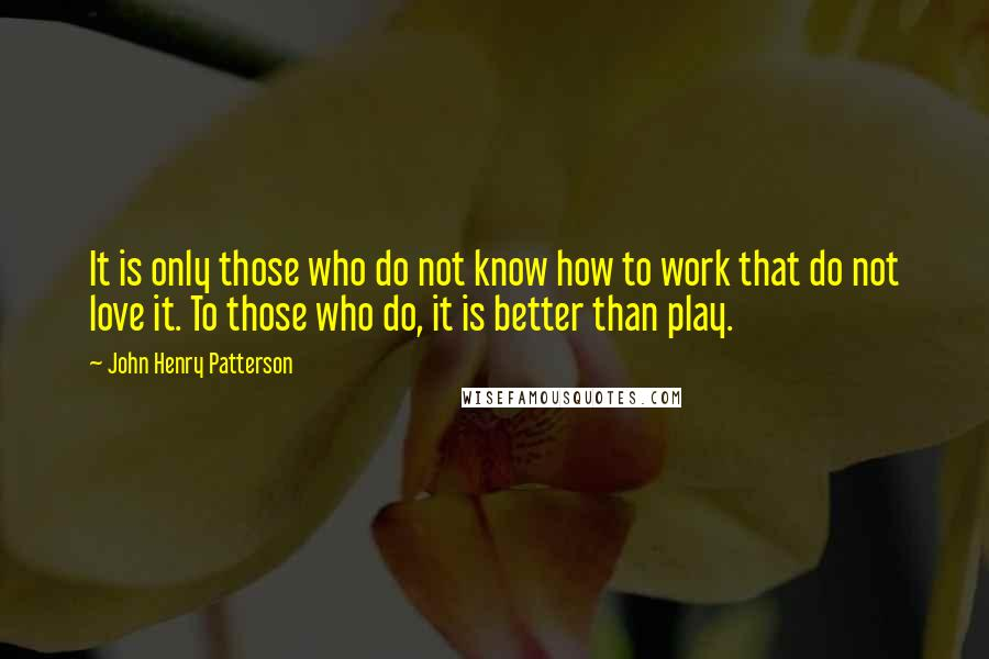 John Henry Patterson quotes: It is only those who do not know how to work that do not love it. To those who do, it is better than play.