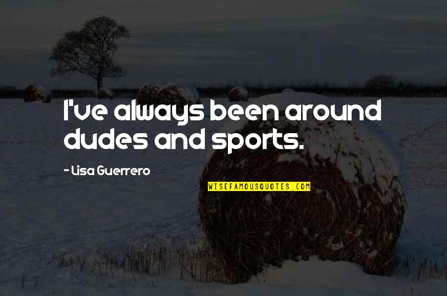 John Henry Poynting Quotes By Lisa Guerrero: I've always been around dudes and sports.