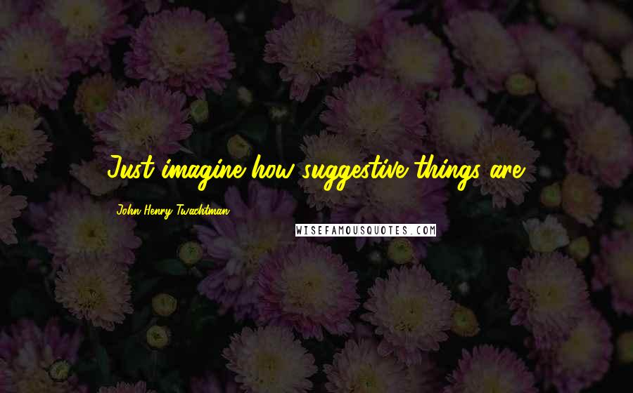 John Henry Twachtman quotes: Just imagine how suggestive things are.