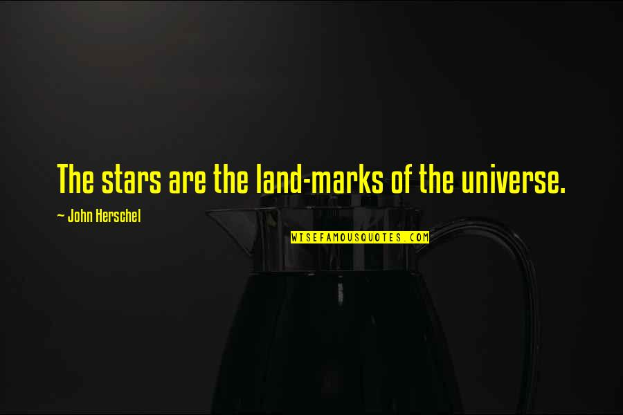 John Herschel Quotes By John Herschel: The stars are the land-marks of the universe.