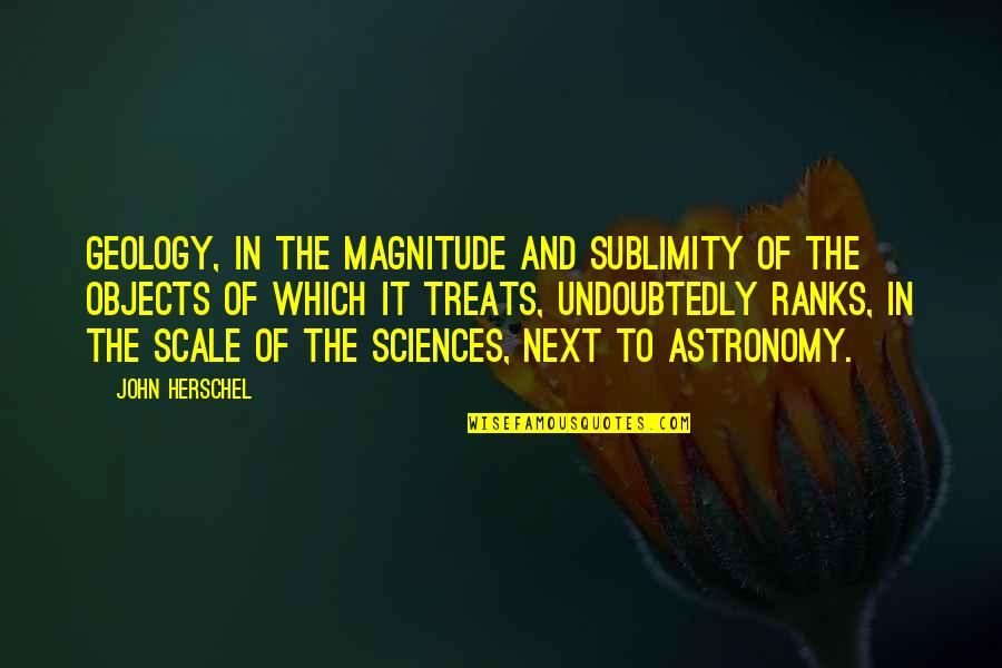 John Herschel Quotes By John Herschel: Geology, in the magnitude and sublimity of the
