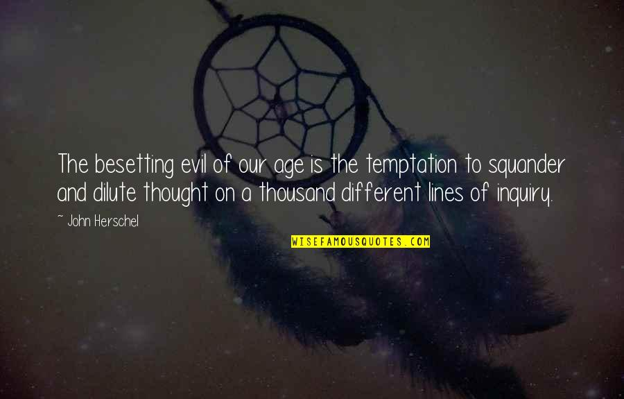 John Herschel Quotes By John Herschel: The besetting evil of our age is the