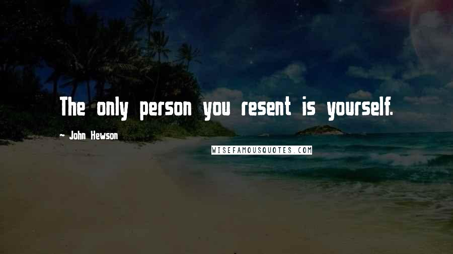 John Hewson quotes: The only person you resent is yourself.