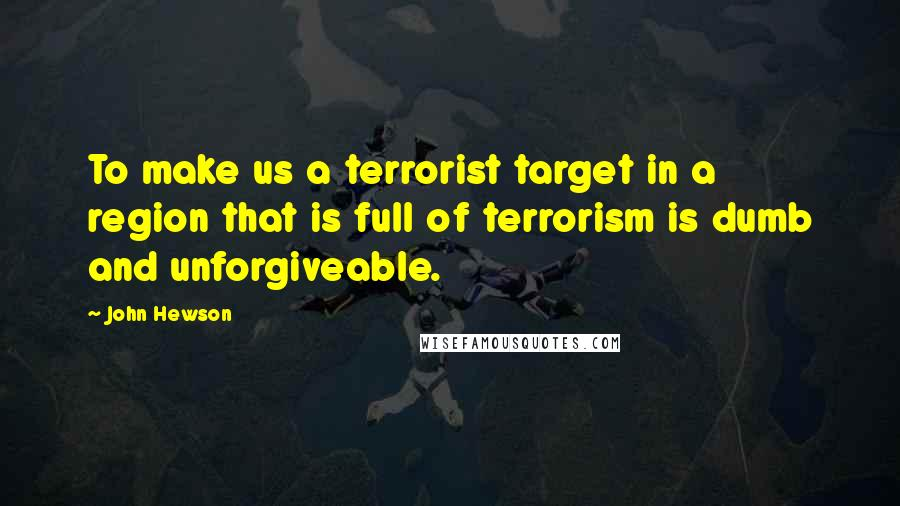 John Hewson quotes: To make us a terrorist target in a region that is full of terrorism is dumb and unforgiveable.
