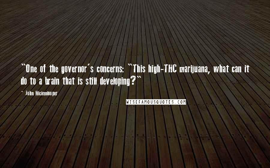 """John Hickenlooper quotes: """"One of the governor's concerns: """"This high-THC marijuana, what can it do to a brain that is still developing?"""""""